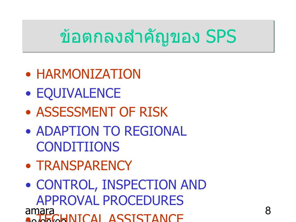 amara 20/08/02 8 ข้อตกลงสำคัญของ SPS HARMONIZATION EQUIVALENCE ASSESSMENT OF RISK ADAPTION TO REGIONAL CONDITIIONS TRANSPARENCY CONTROL, INSPECTION AND APPROVAL PROCEDURES TECHNICAL ASSISTANCE