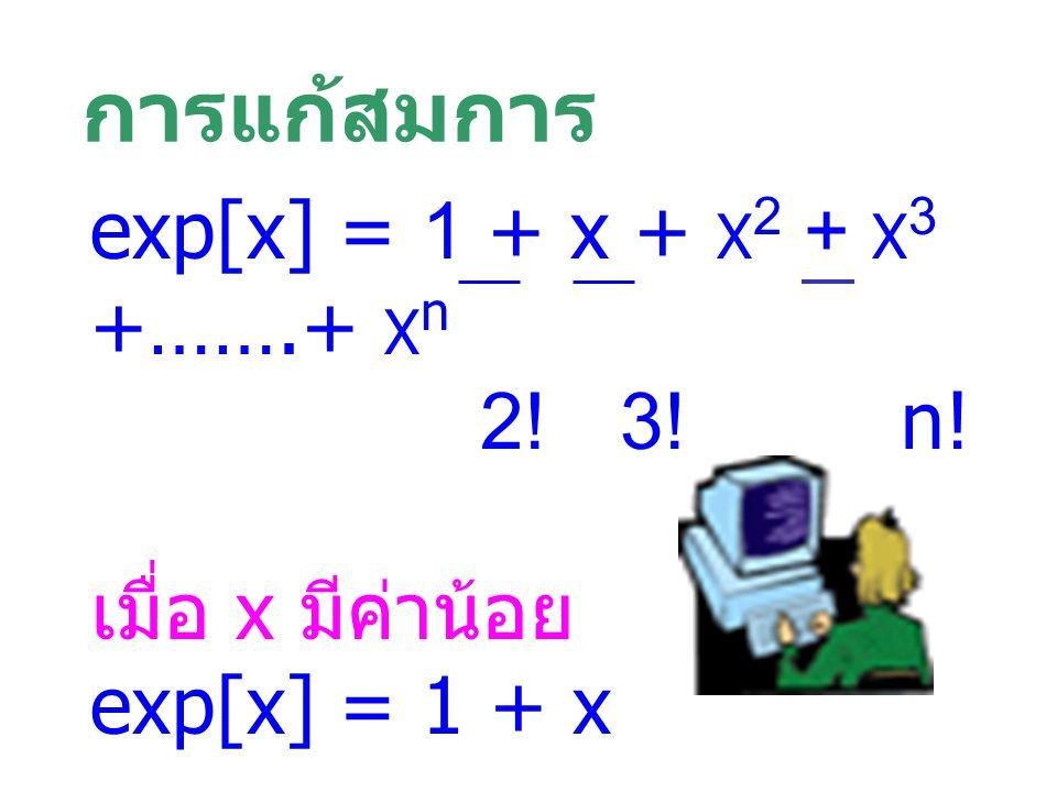 การแก้สมการ exp[x] = 1 + x + X 2 + X 3 +…….+ X n 2! 3! n! เมื่อ x มีค่าน้อย exp[x] = 1 + x