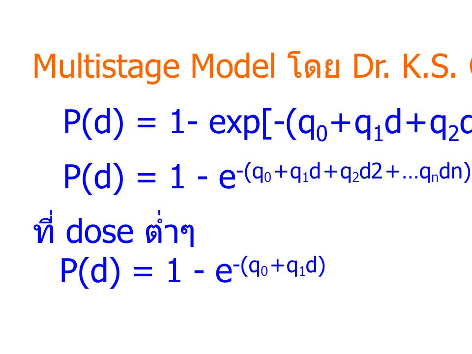 Multistage Model โดย Dr. K.S. Crump P(d) = 1- exp[-(q 0 + q 1 d + q 2 d 2 + …q n d n )] P(d) = 1 - e -(q 0 + q 1 d + q 2 d2 + …q n dn) ที่ dose ต่ำๆ P