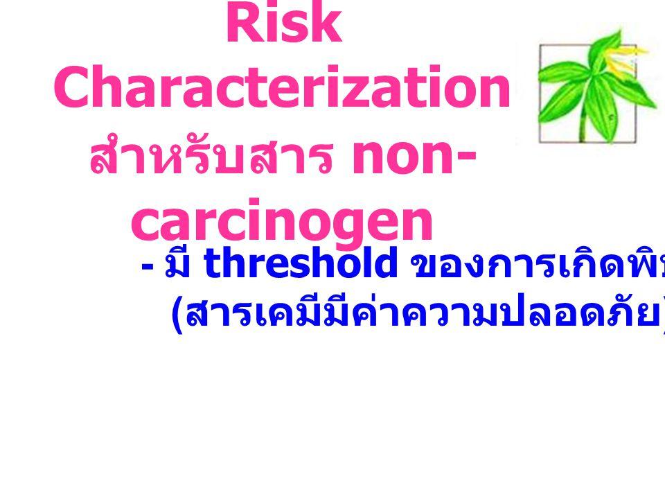 Risk Characterization สำหรับสาร non- carcinogen - มี threshold ของการเกิดพิษ ( สารเคมีมีค่าความปลอดภัย )