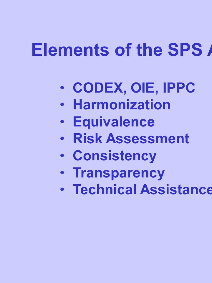 Elements of the SPS Agreement CODEX, OIE, IPPC Harmonization Equivalence Risk Assessment Consistency Transparency Technical Assistance