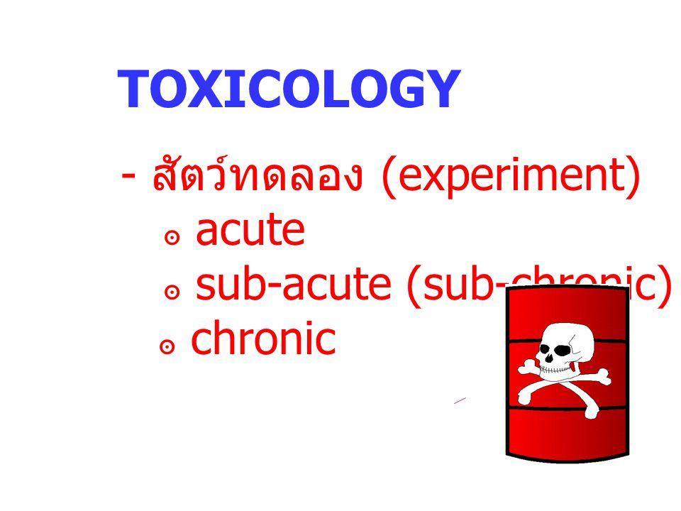TOXICOLOGY - สัตว์ทดลอง (experiment) ๏ acute ๏ sub-acute (sub-chronic) ๏ chronic