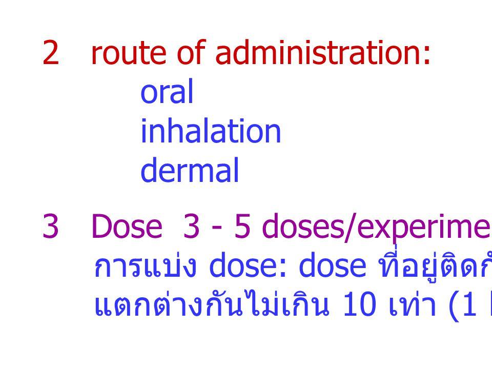 2 route of administration: oral inhalation dermal 3 Dose 3 - 5 doses/experiment การแบ่ง dose: dose ที่อยู่ติดกันต้อง แตกต่างกันไม่เกิน 10 เท่า (1 log