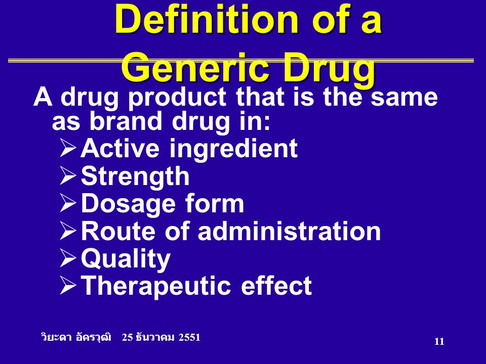 วิยะดา อัครวุฒิ 25 ธันวาคม 2551 11 Definition of a Generic Drug A drug product that is the same as brand drug in:  Active ingredient  Strength  Dos