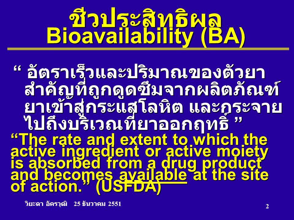 """วิยะดา อัครวุฒิ 25 ธันวาคม 2551 2 ชีวประสิทธิผล Bioavailability (BA) """" อัตราเร็วและปริมาณของตัวยา สำคัญที่ถูกดูดซึมจากผลิตภัณฑ์ ยาเข้าสู่กระแสโลหิต แล"""
