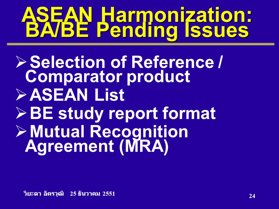 วิยะดา อัครวุฒิ 25 ธันวาคม 2551 24 ASEAN Harmonization: BA/BE Pending Issues  Selection of Reference / Comparator product  ASEAN List  BE study rep