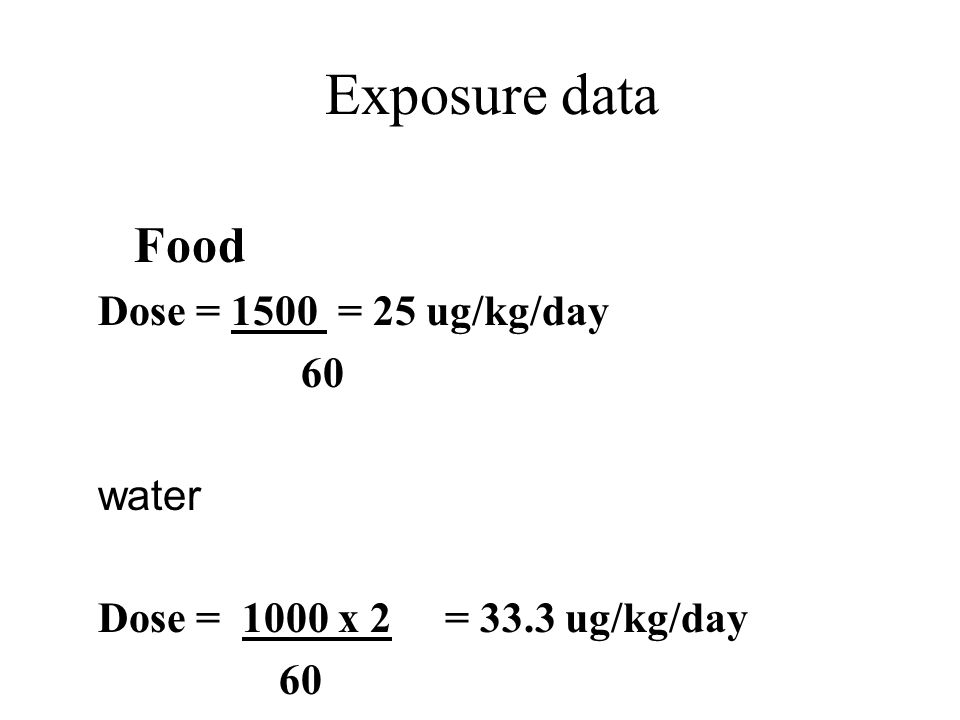 Exposure data Dose = C.IR Bw Dose = exposure from food and water (mg/ 1 kg/day or ug/ 1 kg./day ) C= as concentration in food or water (mg./kg., ug./kg, mg/liter, ug/liter ) IR = consumption rate (kg/day, liter/day ) Bw = average boday weight (60 kg.
