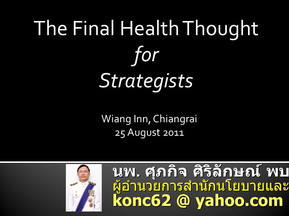 นพ. ศุภกิจ ศิริลักษณ์ พบ., อว., MPHM. ผู้อำนวยการสำนักนโยบายและยุทธศาสตร์ konc62 @ yahoo.com The Final Health Thought for Strategists Wiang Inn, Chian