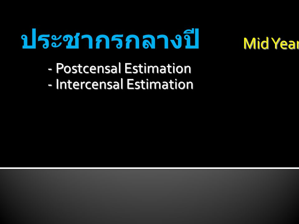 Mid Year Population ประชากรกลางปี Mid Year Population - Postcensal Estimation - Intercensal Estimation