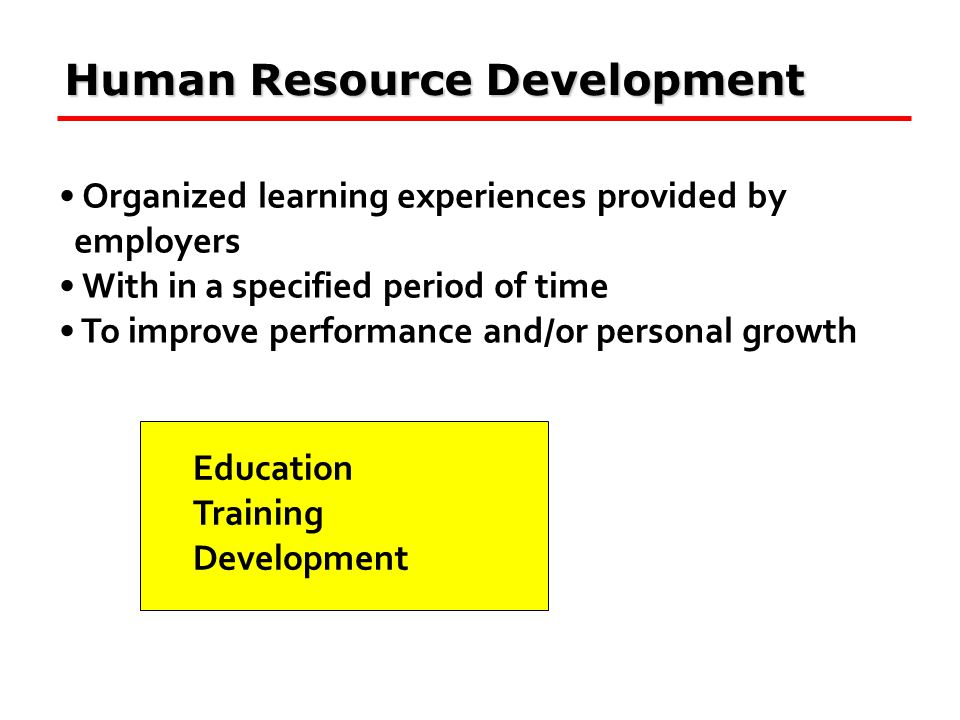 Human Resource Development Organized learning experiences provided by employers With in a specified period of time To improve performance and/or personal growth Education Training Development