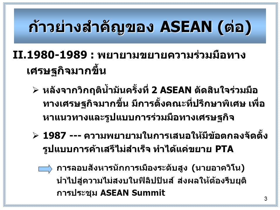 3 II.1980-1989 : พยายามขยายความร่วมมือทาง เศรษฐกิจมากขึ้น  หลังจากวิกฤติน้ำมันครั้งที่ 2 ASEAN ตัดสินใจร่วมมือ ทางเศรษฐกิจมากขึ้น มีการตั้งคณะที่ปรึกษาพิเศษ เพื่อ หาแนวทางและรูปแบบการร่วมมือทางเศรษฐกิจ  1987 --- ความพยายามในการเสนอให้มีข้อตกลงจัดตั้ง รูปแบบการค้าเสรีไม่สำเร็จ ทำได้แค่ขยาย PTA การลอบสังหารนักการเมืองระดับสูง (นายอาควิโน) นำไปสู่ความไม่สงบในฟิลิปปินส์ ส่งผลให้ต้องรีบยุติ การประชุม ASEAN Summit ก้าวย่างสำคัญของ ASEAN (ต่อ)