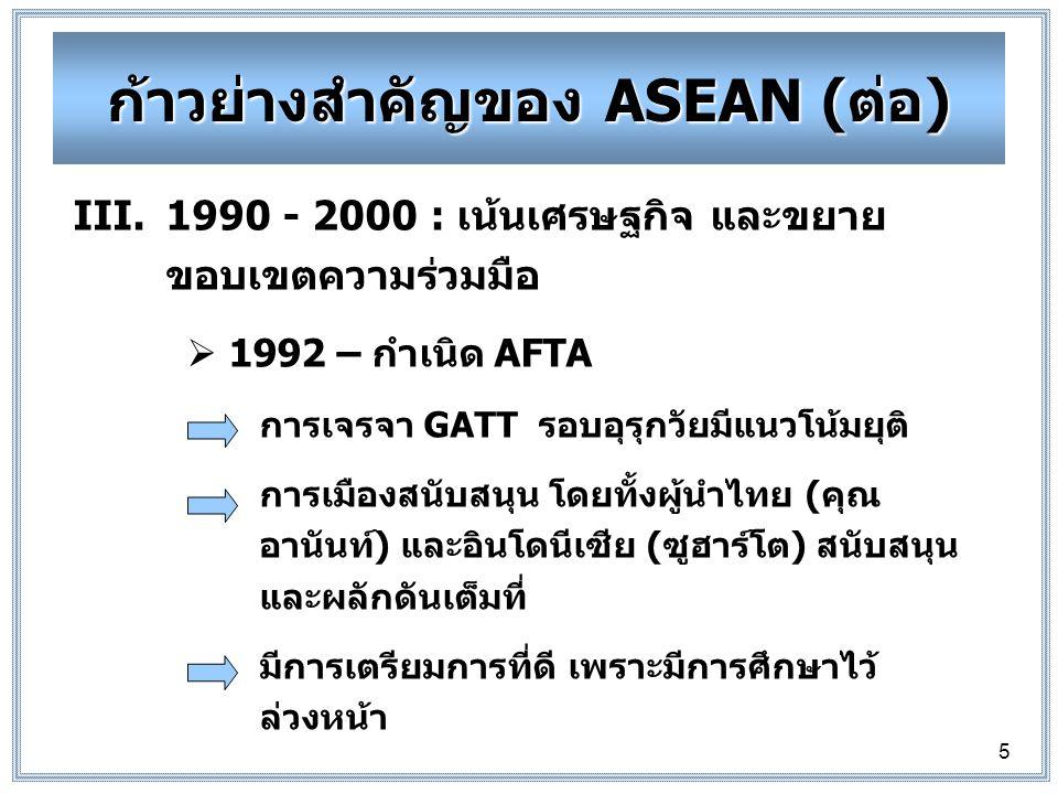 5 III.1990 - 2000 : เน้นเศรษฐกิจ และขยาย ขอบเขตความร่วมมือ  1992 – กำเนิด AFTA การเจรจา GATT รอบอุรุกวัยมีแนวโน้มยุติ การเมืองสนับสนุน โดยทั้งผู้นำไทย (คุณ อานันท์) และอินโดนีเซีย (ซูฮาร์โต) สนับสนุน และผลักดันเต็มที่ มีการเตรียมการที่ดี เพราะมีการศึกษาไว้ ล่วงหน้า ก้าวย่างสำคัญของ ASEAN (ต่อ)