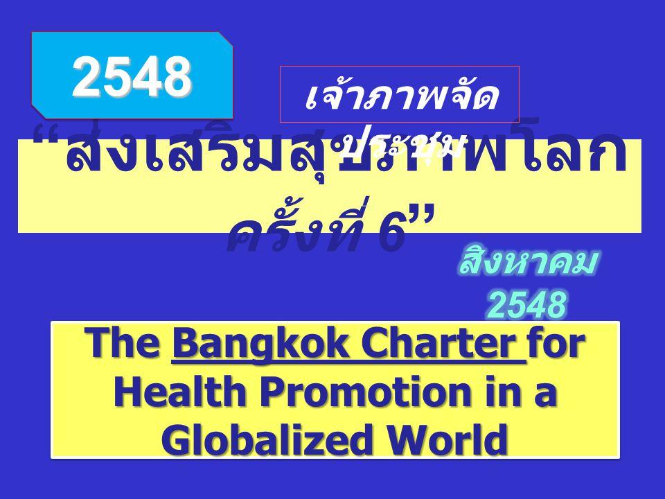 """"""" ส่งเสริมสุขภาพโลก ครั้งที่ 6 """" 25482548 The Bangkok Charter for Health Promotion in a Globalized World เจ้าภาพจัด ประชุม"""