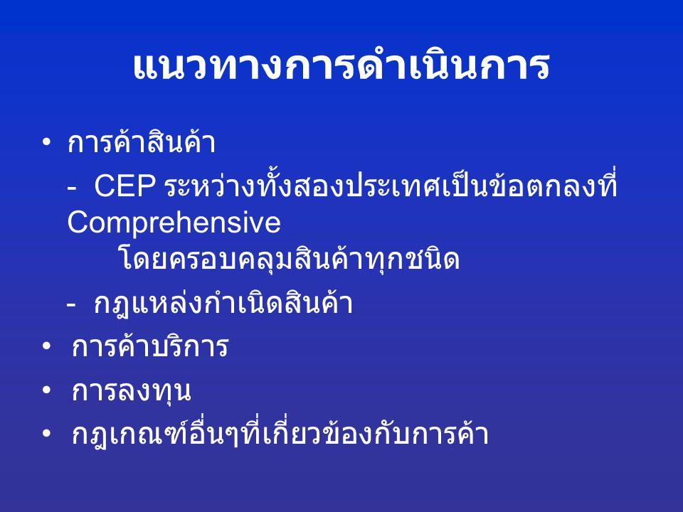 แนวทางการดำเนินการ การค้าสินค้า - CEP ระหว่างทั้งสองประเทศเป็นข้อตกลงที่ Comprehensive โดยครอบคลุมสินค้าทุกชนิด - กฎแหล่งกำเนิดสินค้า การค้าบริการ การ