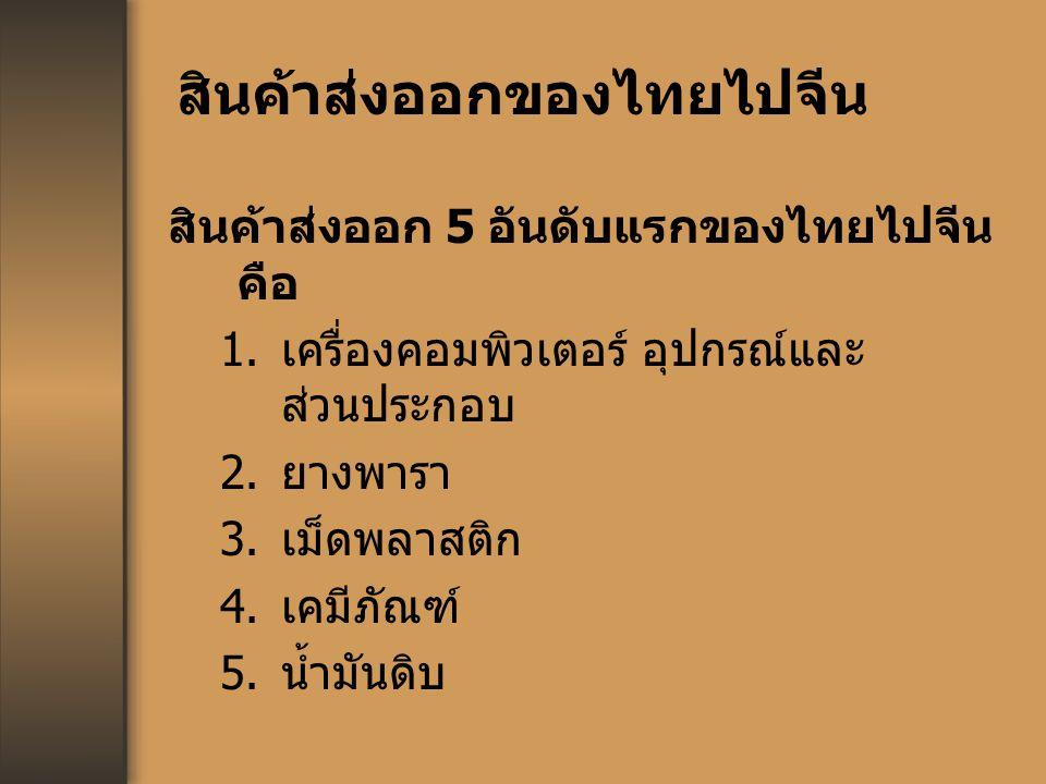 สินค้าส่งออกของไทยไปจีน สินค้าส่งออก 5 อันดับแรกของไทยไปจีน คือ 1. เครื่องคอมพิวเตอร์ อุปกรณ์และ ส่วนประกอบ 2. ยางพารา 3. เม็ดพลาสติก 4. เคมีภัณฑ์ 5.