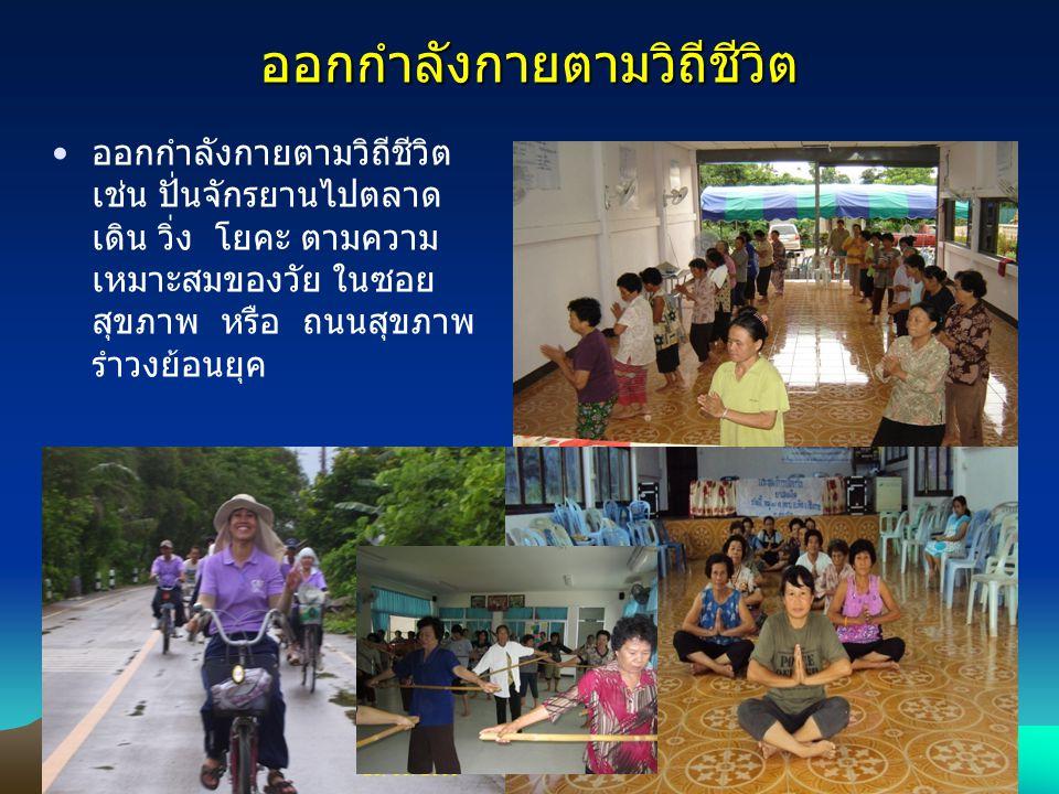 ออกกำลังกายตามวิถีชีวิต ออกกำลังกายตามวิถีชีวิต เช่น ปั่นจักรยานไปตลาด เดิน วิ่ง โยคะ ตามความ เหมาะสมของวัย ในซอย สุขภาพ หรือ ถนนสุขภาพ รำวงย้อนยุค