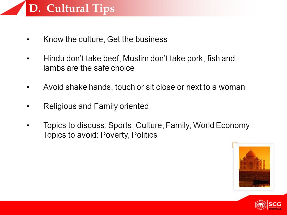 Know the culture, Get the business Hindu don't take beef, Muslim don't take pork, fish and lambs are the safe choice Avoid shake hands, touch or sit close or next to a woman Religious and Family oriented Topics to discuss: Sports, Culture, Family, World Economy Topics to avoid: Poverty, Politics D.