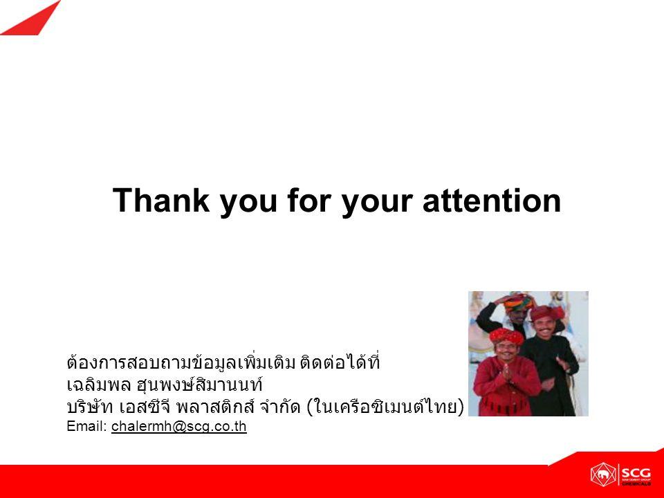 Thank you for your attention ต้องการสอบถามข้อมูลเพิ่มเติม ติดต่อได้ที่ เฉลิมพล ฮุนพงษ์สิมานนท์ บริษัท เอสซีจี พลาสติกส์ จำกัด ( ในเครือซิเมนต์ไทย ) Em