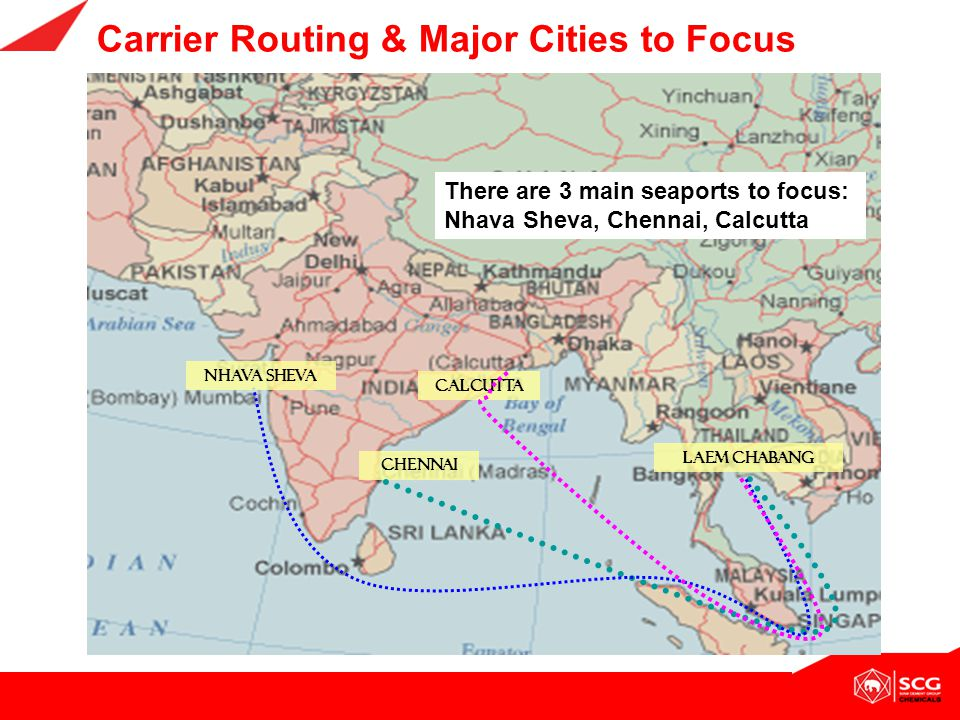 Carrier Routing & Major Cities to Focus LAEM CHABANG CALCUTTA CHENNAI NHAVA SHEVA There are 3 main seaports to focus: Nhava Sheva, Chennai, Calcutta