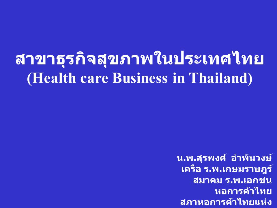 1 สาขาธุรกิจสุขภาพในประเทศไทย (Health care Business in Thailand) น. พ. สุรพงศ์ อำพันวงษ์ เครือ ร. พ. เกษมราษฎร์ สมาคม ร. พ. เอกชน หอการค้าไทย สภาหอการ