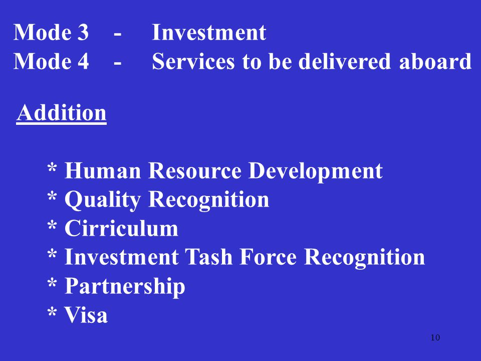 10 Mode 3 - Investment Mode 4 - Services to be delivered aboard Addition * Human Resource Development * Quality Recognition * Cirriculum * Investment Tash Force Recognition * Partnership * Visa