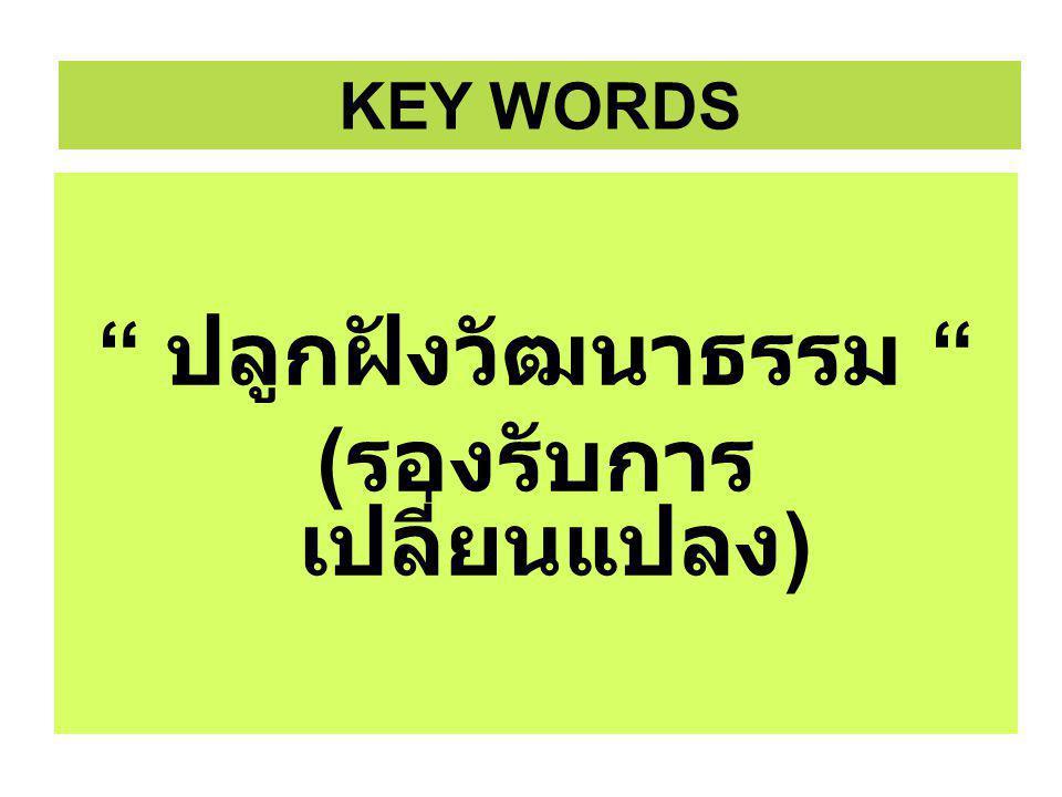 ปลูกฝังวัฒนาธรรม ( รองรับการ เปลี่ยนแปลง ) ปลูกฝังวัฒนาธรรม ( รองรับการ เปลี่ยนแปลง ) KEY WORDS