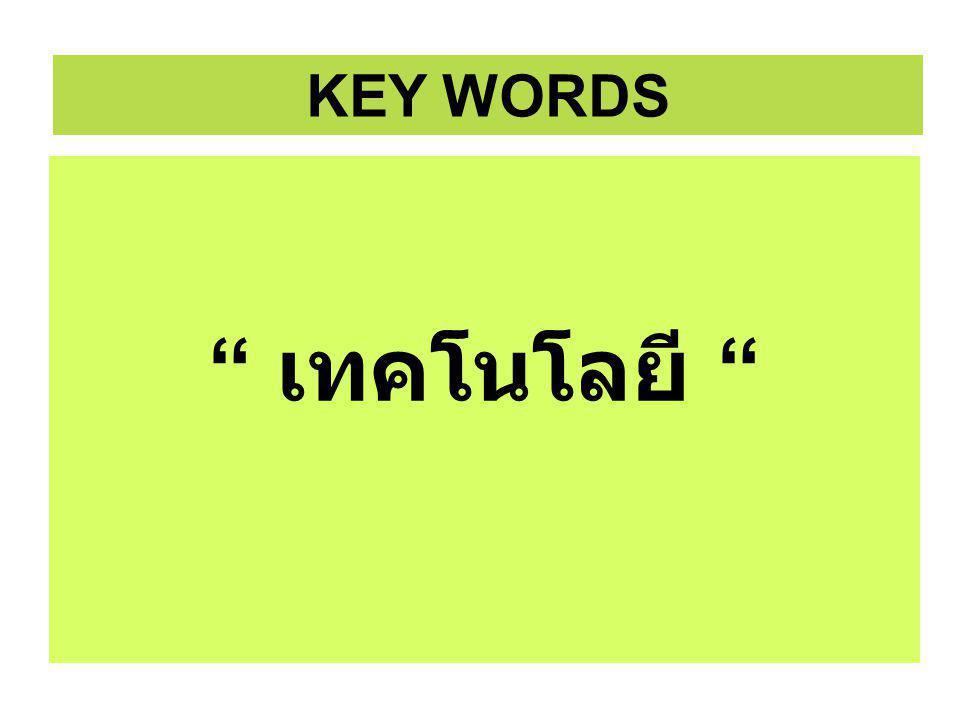 เทคโนโลยี เทคโนโลยี KEY WORDS