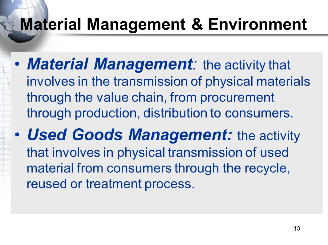 13 Material Management & Environment Material Management: the activity that involves in the transmission of physical materials through the value chain, from procurement through production, distribution to consumers.