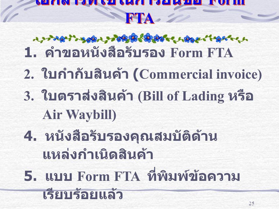 25 เอกสารที่ใช้ในการยื่นขอ Form FTA 1. คำขอหนังสือรับรอง Form FTA 2. ใบกำกับสินค้า (Commercial invoice) 3. ใบตราส่งสินค้า (Bill of Lading หรือ Air Way