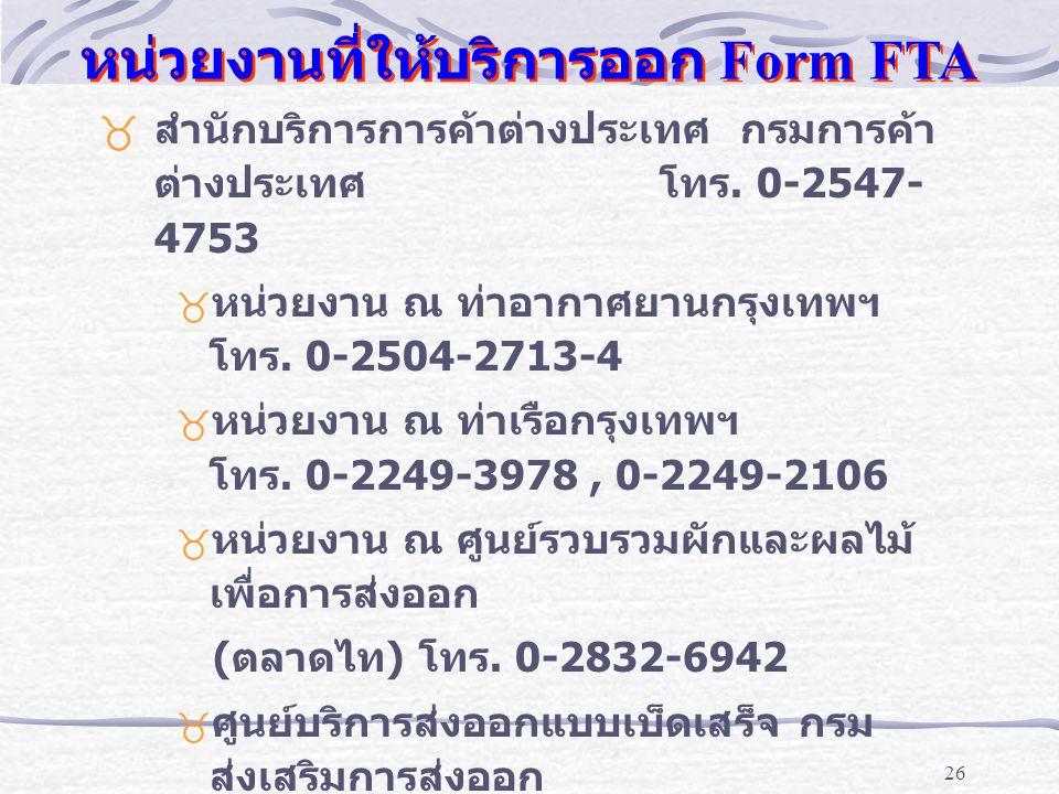 26 หน่วยงานที่ให้บริการออก Form FTA _ สำนักบริการการค้าต่างประเทศ กรมการค้า ต่างประเทศ โทร. 0-2547- 4753 _ หน่วยงาน ณ ท่าอากาศยานกรุงเทพฯ โทร. 0-2504-