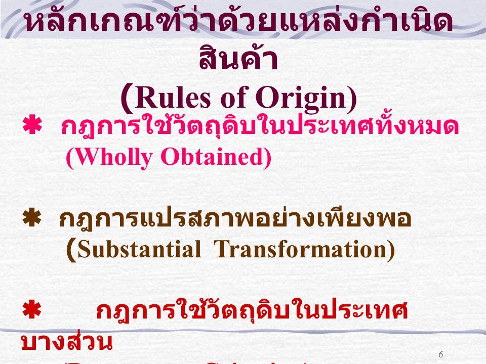 6 หลักเกณฑ์ว่าด้วยแหล่งกำเนิด สินค้า (Rules of Origin)  กฎการใช้วัตถุดิบในประเทศทั้งหมด (Wholly Obtained)  กฎการแปรสภาพอย่างเพียงพอ (Substantial Tra