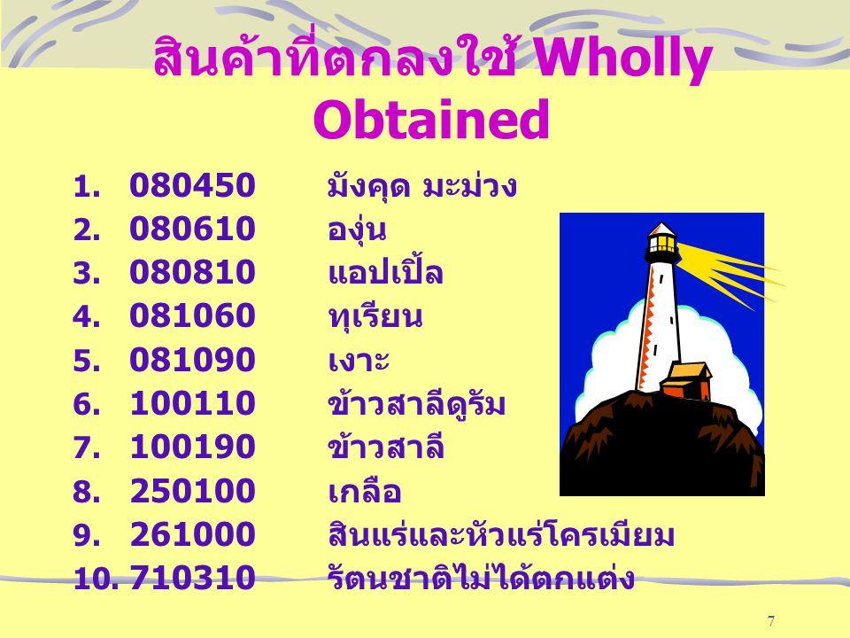 7 สินค้าที่ตกลงใช้ Wholly Obtained 1. 080450 มังคุด มะม่วง 2. 080610 องุ่น 3. 080810 แอปเปิ้ล 4. 081060 ทุเรียน 5. 081090 เงาะ 6. 100110 ข้าวสาลีดูรัม