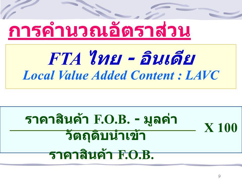 9 X 100 ราคาสินค้า F.O.B. - มูลค่า วัตถุดิบนำเข้า ราคาสินค้า F.O.B. การคำนวณอัตราส่วน ต้นทุนในประเทศ FTA ไทย - อินเดีย Local Value Added Content : LAV