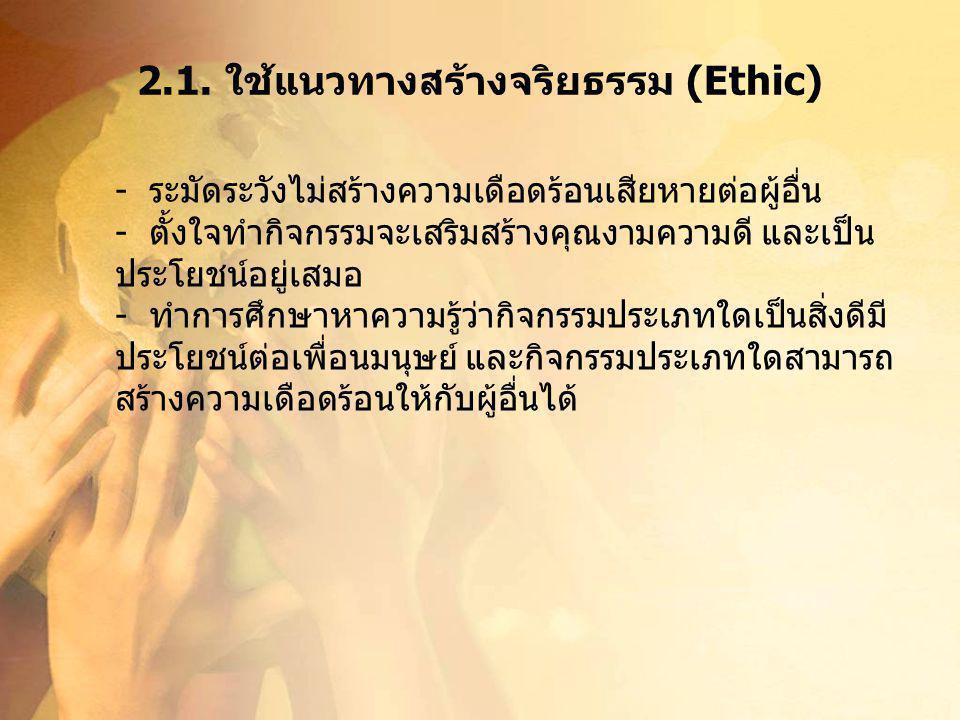 2.1. ใช้แนวทางสร้างจริยธรรม (Ethic) - ระมัดระวังไม่สร้างความเดือดร้อนเสียหายต่อผู้อื่น - ตั้งใจทำกิจกรรมจะเสริมสร้างคุณงามความดี และเป็น ประโยชน์อยู่เ