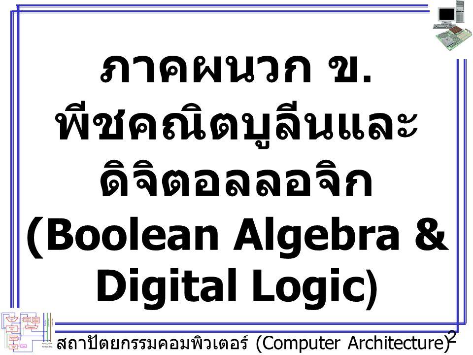 สถาปัตยกรรมคอมพิวเตอร์ (Computer Architecture) 2 ภาคผนวก ข. พีชคณิตบูลีนและ ดิจิตอลลอจิก (Boolean Algebra & Digital Logic)