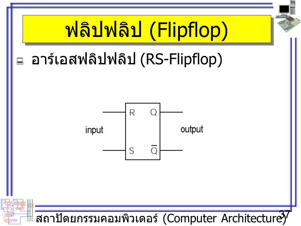 สถาปัตยกรรมคอมพิวเตอร์ (Computer Architecture) 37 ฟลิปฟลิป (Flipflop)  อาร์เอสฟลิปฟลิป (RS-Flipflop)