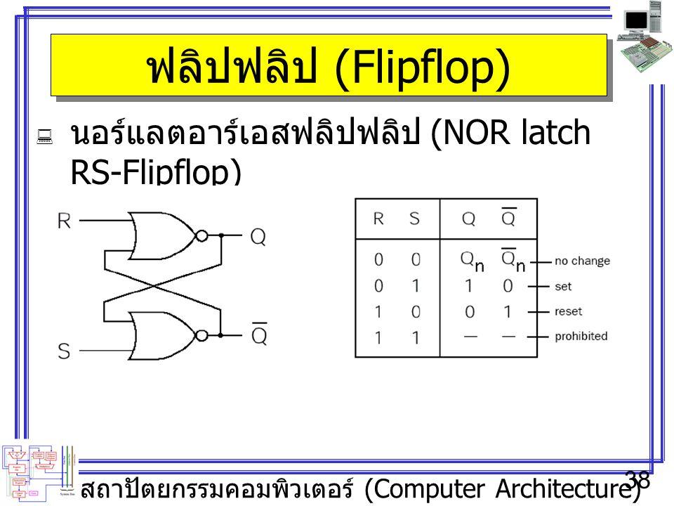 สถาปัตยกรรมคอมพิวเตอร์ (Computer Architecture) 38 ฟลิปฟลิป (Flipflop)  นอร์แลตอาร์เอสฟลิปฟลิป (NOR latch RS-Flipflop)