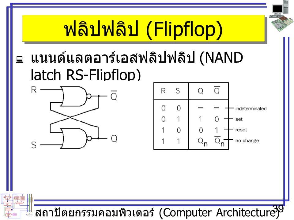 สถาปัตยกรรมคอมพิวเตอร์ (Computer Architecture) 39 ฟลิปฟลิป (Flipflop)  แนนด์แลตอาร์เอสฟลิปฟลิป (NAND latch RS-Flipflop)