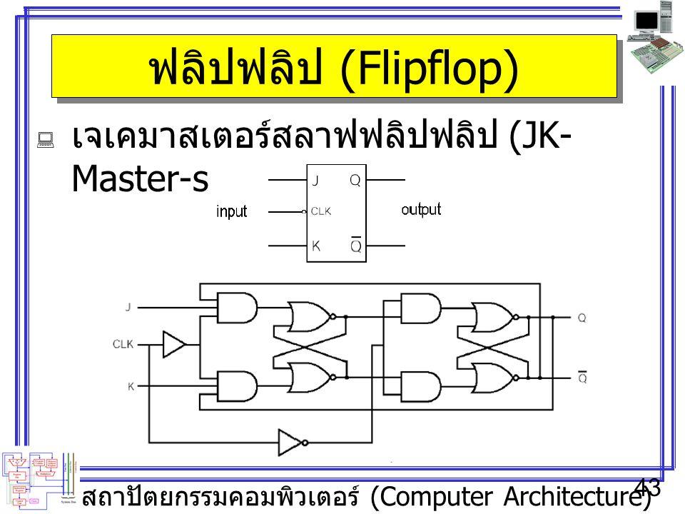 สถาปัตยกรรมคอมพิวเตอร์ (Computer Architecture) 43 ฟลิปฟลิป (Flipflop)  เจเคมาสเตอร์สลาฟฟลิปฟลิป (JK- Master-slave Flipflop)