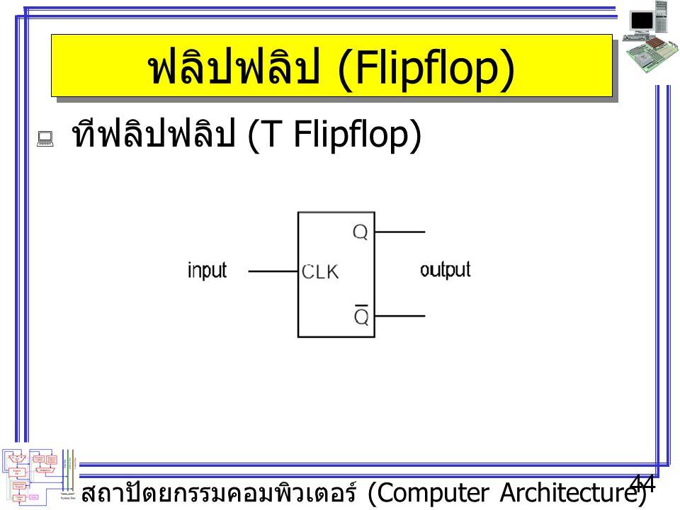 สถาปัตยกรรมคอมพิวเตอร์ (Computer Architecture) 44 ฟลิปฟลิป (Flipflop)  ทีฟลิปฟลิป (T Flipflop)