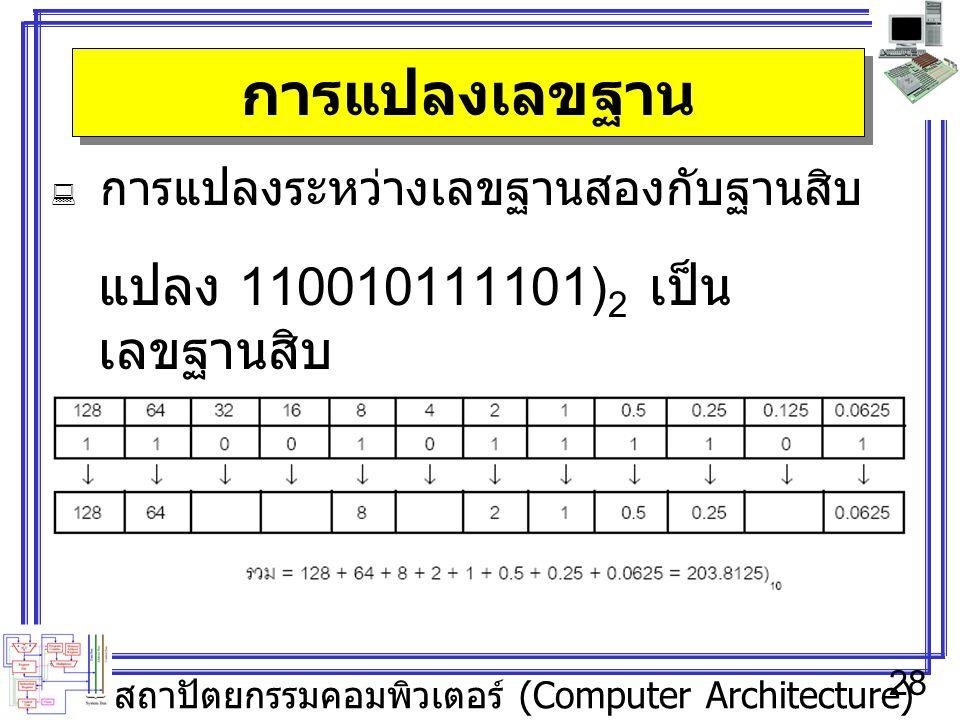 สถาปัตยกรรมคอมพิวเตอร์ (Computer Architecture) 28 การแปลงเลขฐาน  การแปลงระหว่างเลขฐานสองกับฐานสิบ แปลง 110010111101) 2 เป็น เลขฐานสิบ