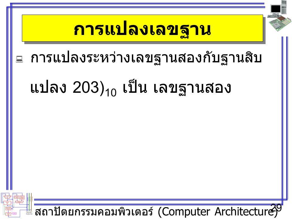 สถาปัตยกรรมคอมพิวเตอร์ (Computer Architecture) 29 การแปลงเลขฐาน  การแปลงระหว่างเลขฐานสองกับฐานสิบ แปลง 203) 10 เป็น เลขฐานสอง