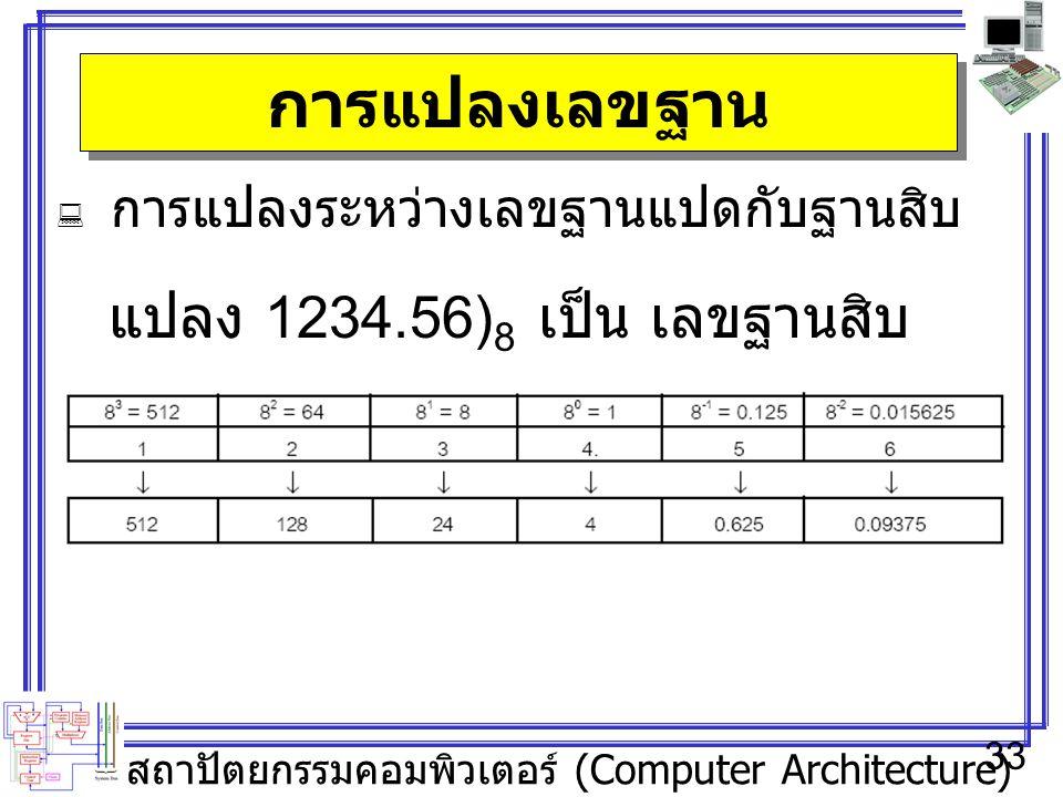 สถาปัตยกรรมคอมพิวเตอร์ (Computer Architecture) 33 การแปลงเลขฐาน  การแปลงระหว่างเลขฐานแปดกับฐานสิบ แปลง 1234.56) 8 เป็น เลขฐานสิบ