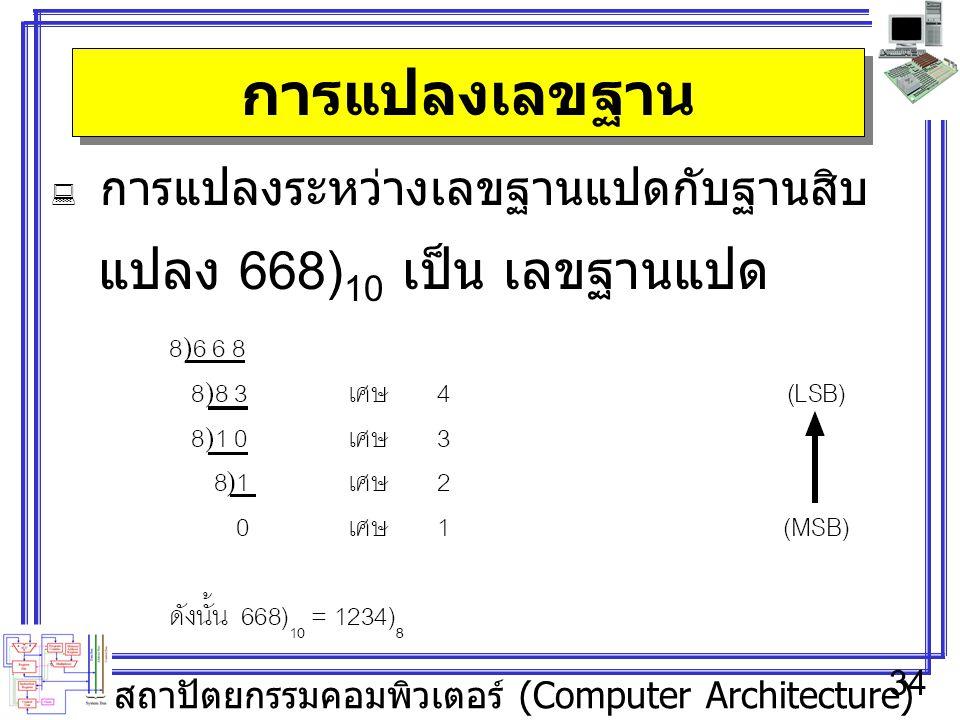 สถาปัตยกรรมคอมพิวเตอร์ (Computer Architecture) 34 การแปลงเลขฐาน  การแปลงระหว่างเลขฐานแปดกับฐานสิบ แปลง 668) 10 เป็น เลขฐานแปด
