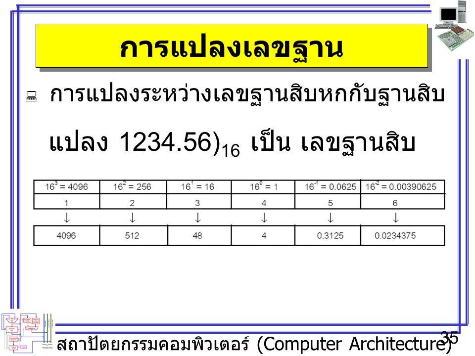สถาปัตยกรรมคอมพิวเตอร์ (Computer Architecture) 35 การแปลงเลขฐาน  การแปลงระหว่างเลขฐานสิบหกกับฐานสิบ แปลง 1234.56) 16 เป็น เลขฐานสิบ