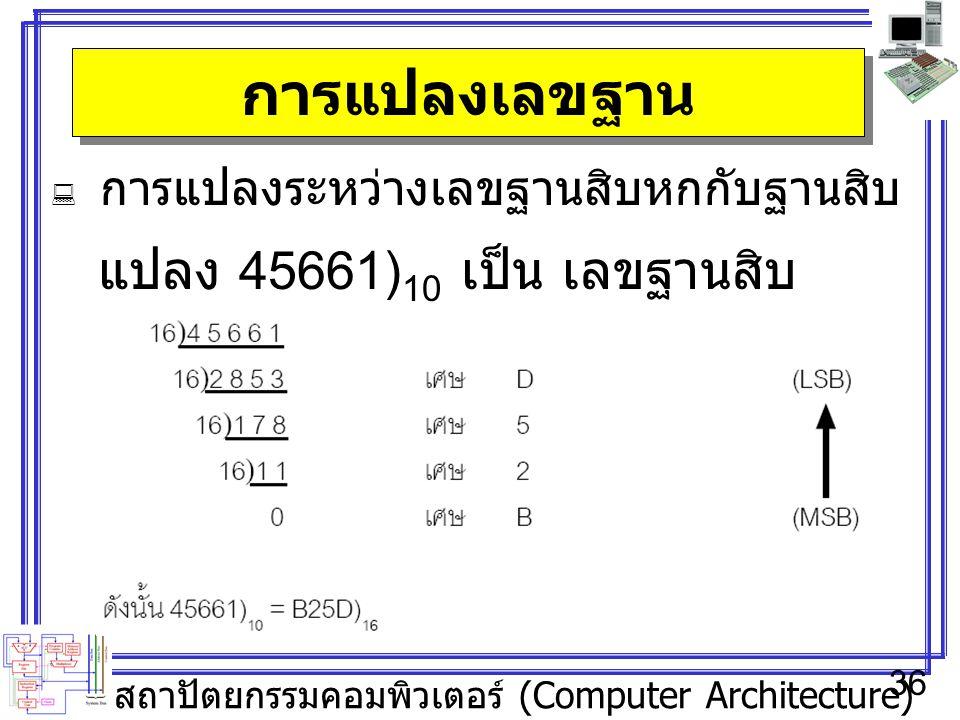 สถาปัตยกรรมคอมพิวเตอร์ (Computer Architecture) 36 การแปลงเลขฐาน  การแปลงระหว่างเลขฐานสิบหกกับฐานสิบ แปลง 45661) 10 เป็น เลขฐานสิบ หก