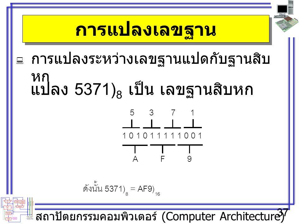 สถาปัตยกรรมคอมพิวเตอร์ (Computer Architecture) 37 การแปลงเลขฐาน  การแปลงระหว่างเลขฐานแปดกับฐานสิบ หก แปลง 5371) 8 เป็น เลขฐานสิบหก