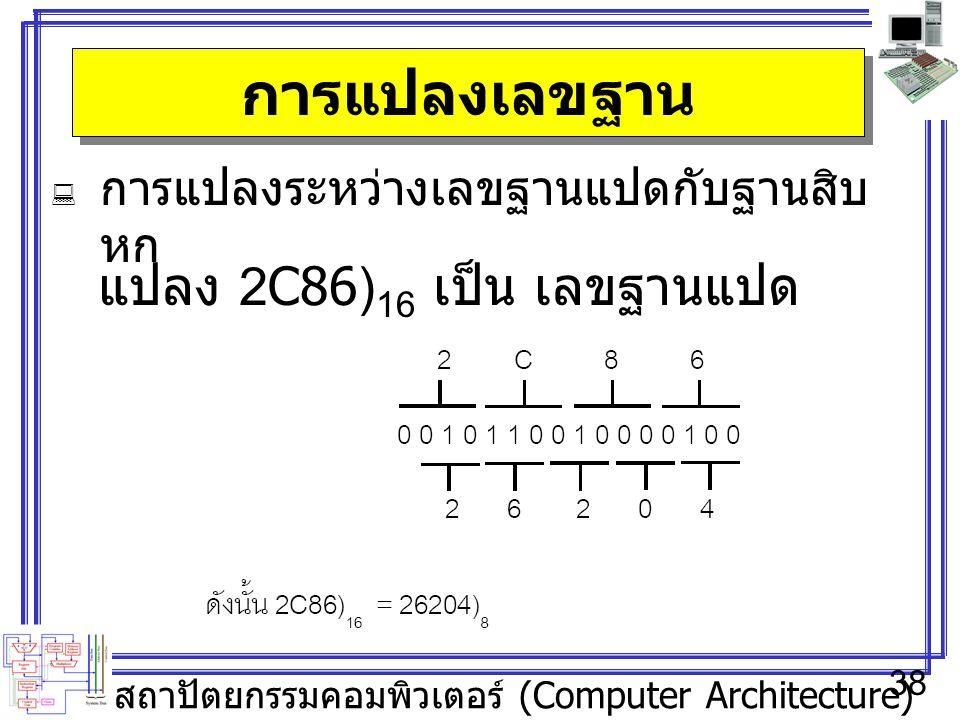 สถาปัตยกรรมคอมพิวเตอร์ (Computer Architecture) 38 การแปลงเลขฐาน  การแปลงระหว่างเลขฐานแปดกับฐานสิบ หก แปลง 2C86) 16 เป็น เลขฐานแปด
