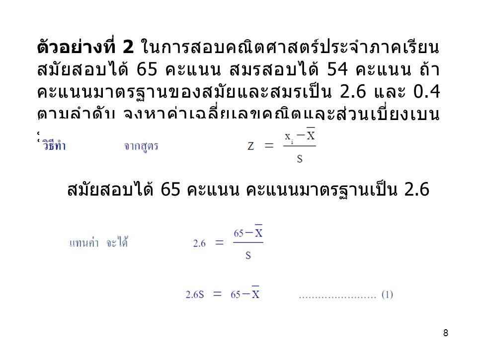 8 ตัวอย่างที่ 2 ในการสอบคณิตศาสตร์ประจำภาคเรียน สมัยสอบได้ 65 คะแนน สมรสอบได้ 54 คะแนน ถ้า คะแนนมาตรฐานของสมัยและสมรเป็น 2.6 และ 0.4 ตามลำดับ จงหาค่าเฉลี่ยเลขคณิตและส่วนเบี่ยงเบน มาตรฐานของคะแนนสอบครั้งนี้ สมัยสอบได้ 65 คะแนน คะแนนมาตรฐานเป็น 2.6