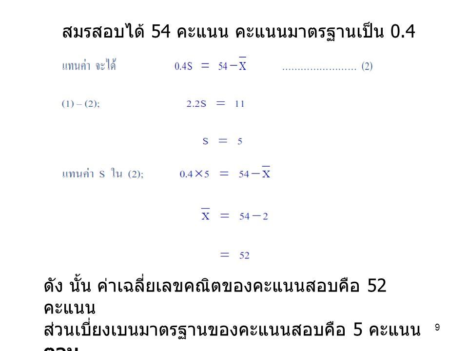 9 สมรสอบได้ 54 คะแนน คะแนนมาตรฐานเป็น 0.4 ดัง นั้น ค่าเฉลี่ยเลขคณิตของคะแนนสอบคือ 52 คะแนน ส่วนเบี่ยงเบนมาตรฐานของคะแนนสอบคือ 5 คะแนน ตอบ